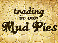 Trading In Our Mud Pies