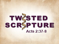 Twisted Scripture: Acts 2:37-38