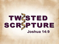 Twisted Scripture: Joshua 14:9