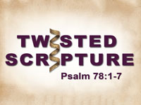 Twisted Scripture: Psalm 78:1-7